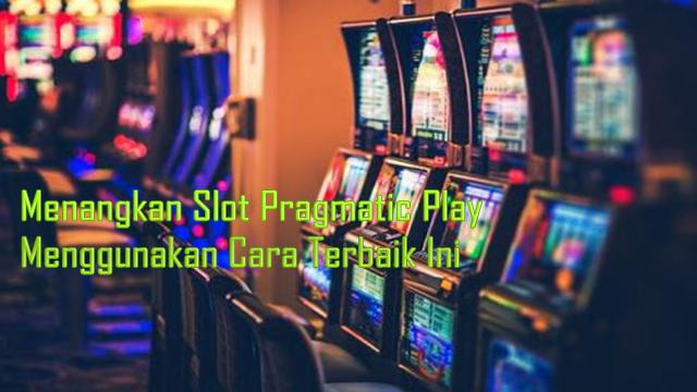 Menangkan Slot Pragmatic Play Menggunakan Cara Terbaik Ini